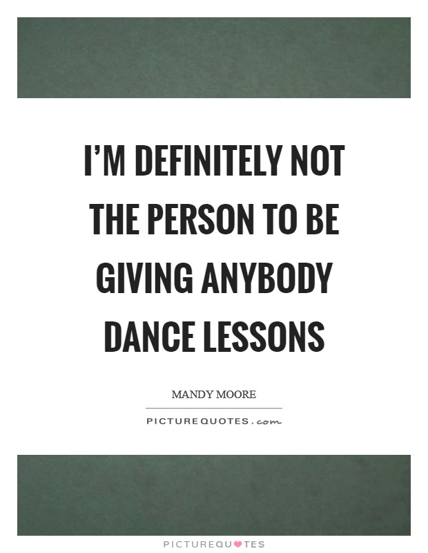 I'm definitely not the person to be giving anybody dance lessons Picture Quote #1