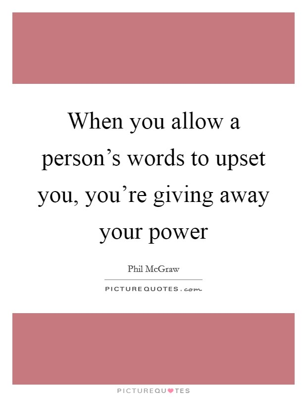 When you allow a person's words to upset you, you're giving away your power Picture Quote #1