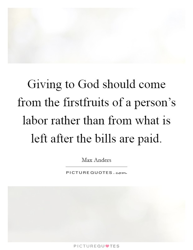 Giving to God should come from the firstfruits of a person's labor rather than from what is left after the bills are paid. Picture Quote #1