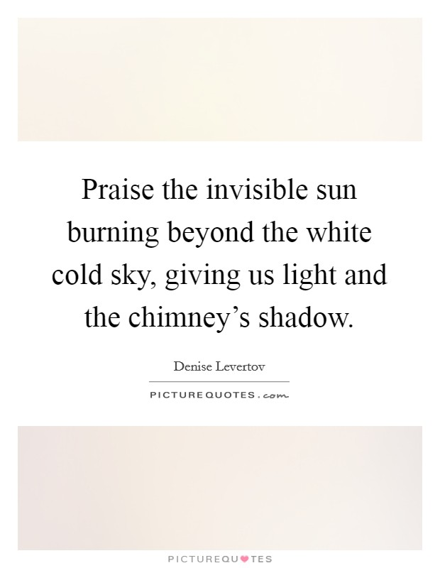 Praise the invisible sun burning beyond the white cold sky, giving us light and the chimney's shadow Picture Quote #1