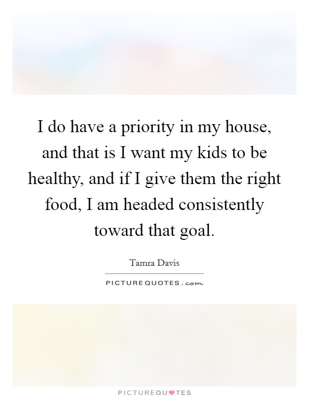 I do have a priority in my house, and that is I want my kids to be healthy, and if I give them the right food, I am headed consistently toward that goal. Picture Quote #1