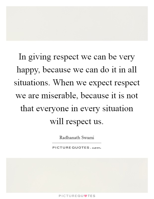In giving respect we can be very happy, because we can do it in all situations. When we expect respect we are miserable, because it is not that everyone in every situation will respect us Picture Quote #1