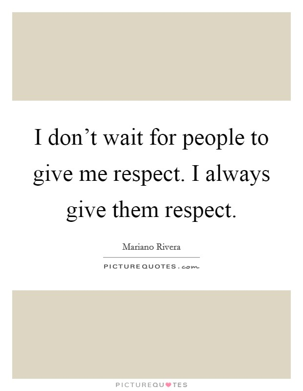 I don't wait for people to give me respect. I always give them respect Picture Quote #1