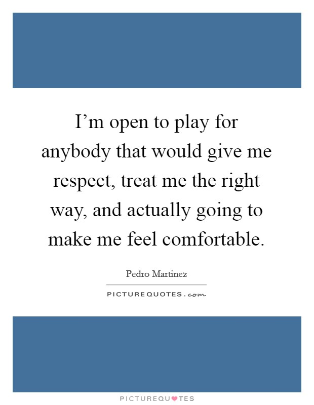 I'm open to play for anybody that would give me respect, treat me the right way, and actually going to make me feel comfortable Picture Quote #1