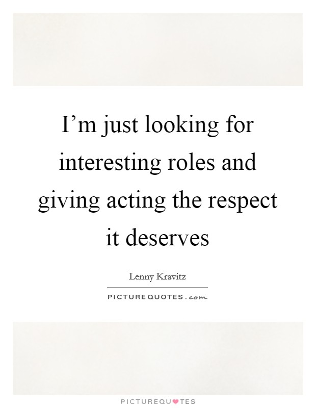I'm just looking for interesting roles and giving acting the respect it deserves Picture Quote #1
