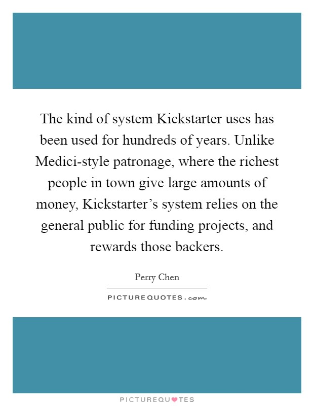 The kind of system Kickstarter uses has been used for hundreds of years. Unlike Medici-style patronage, where the richest people in town give large amounts of money, Kickstarter's system relies on the general public for funding projects, and rewards those backers Picture Quote #1