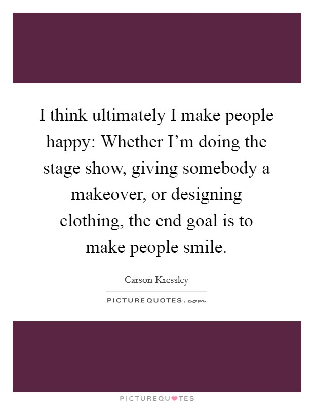 I think ultimately I make people happy: Whether I'm doing the stage show, giving somebody a makeover, or designing clothing, the end goal is to make people smile Picture Quote #1
