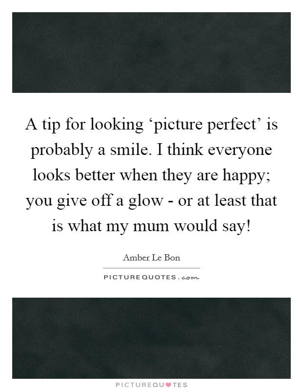 A tip for looking 'picture perfect' is probably a smile. I think everyone looks better when they are happy; you give off a glow - or at least that is what my mum would say! Picture Quote #1