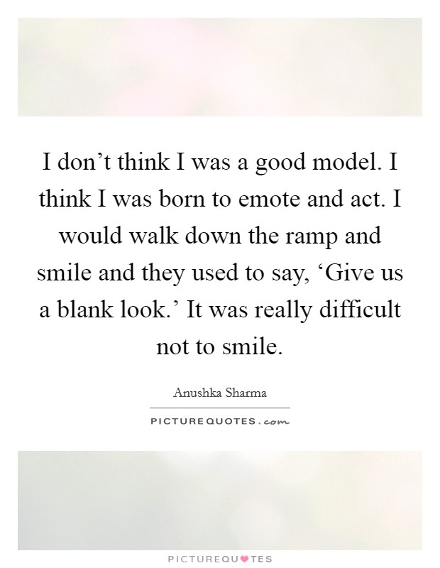 I don't think I was a good model. I think I was born to emote and act. I would walk down the ramp and smile and they used to say, 'Give us a blank look.' It was really difficult not to smile Picture Quote #1