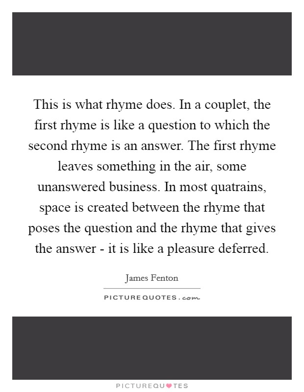 This is what rhyme does. In a couplet, the first rhyme is like a question to which the second rhyme is an answer. The first rhyme leaves something in the air, some unanswered business. In most quatrains, space is created between the rhyme that poses the question and the rhyme that gives the answer - it is like a pleasure deferred Picture Quote #1