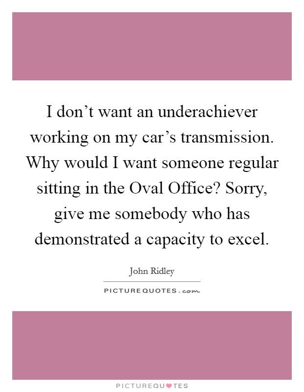 I don't want an underachiever working on my car's transmission. Why would I want someone regular sitting in the Oval Office? Sorry, give me somebody who has demonstrated a capacity to excel Picture Quote #1