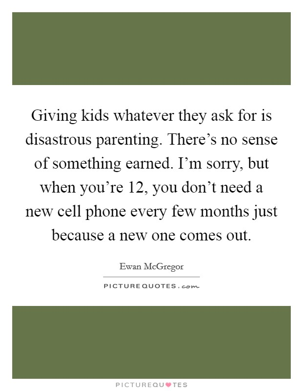 Giving kids whatever they ask for is disastrous parenting. There's no sense of something earned. I'm sorry, but when you're 12, you don't need a new cell phone every few months just because a new one comes out Picture Quote #1