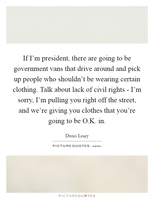 If I'm president, there are going to be government vans that drive around and pick up people who shouldn't be wearing certain clothing. Talk about lack of civil rights - I'm sorry, I'm pulling you right off the street, and we're giving you clothes that you're going to be O.K. in Picture Quote #1