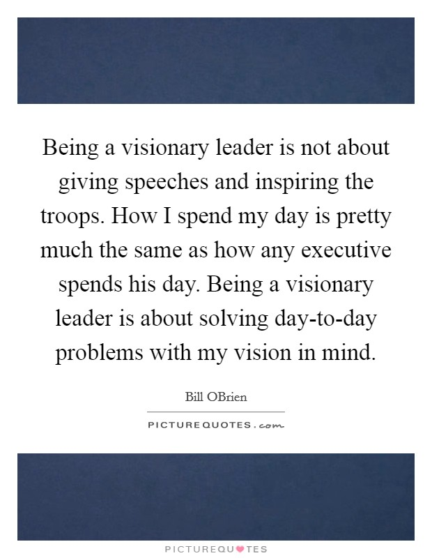 Being a visionary leader is not about giving speeches and inspiring the troops. How I spend my day is pretty much the same as how any executive spends his day. Being a visionary leader is about solving day-to-day problems with my vision in mind Picture Quote #1