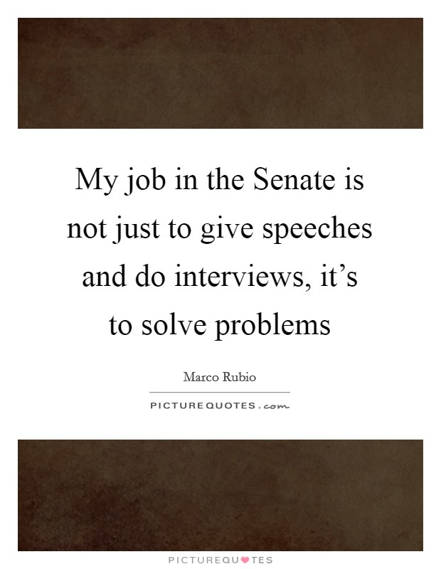 My job in the Senate is not just to give speeches and do interviews, it's to solve problems Picture Quote #1