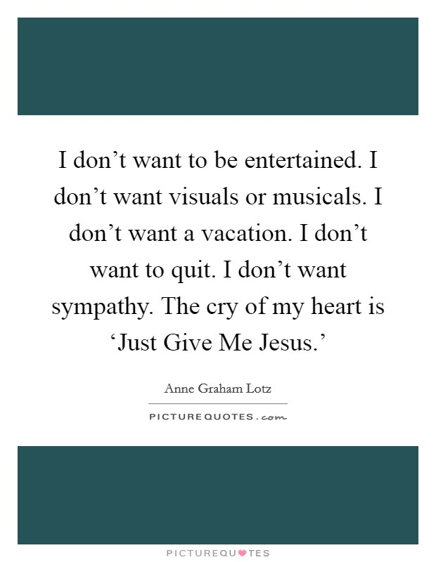 I don't want to be entertained. I don't want visuals or musicals. I don't want a vacation. I don't want to quit. I don't want sympathy. The cry of my heart is 'Just Give Me Jesus.' Picture Quote #1