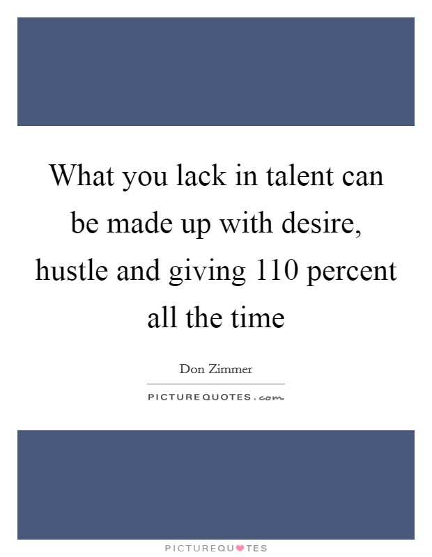 What you lack in talent can be made up with desire, hustle and giving 110 percent all the time Picture Quote #1