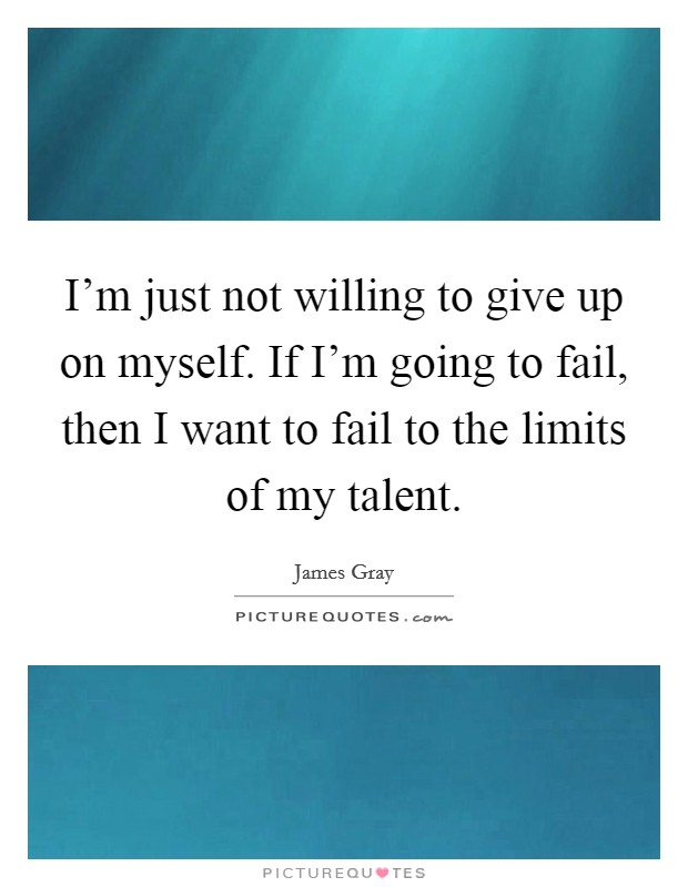 I'm just not willing to give up on myself. If I'm going to fail, then I want to fail to the limits of my talent Picture Quote #1