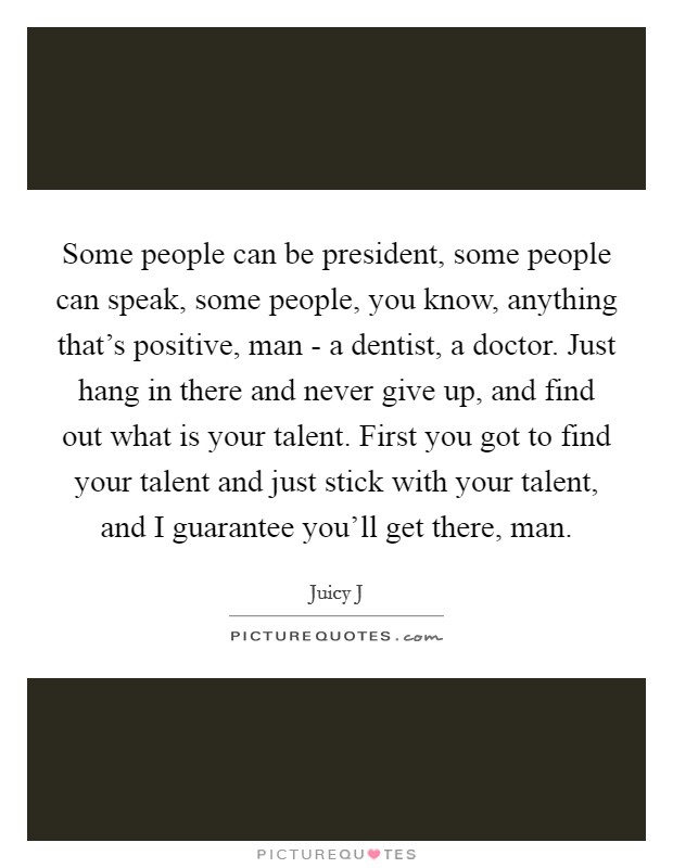 Some people can be president, some people can speak, some people, you know, anything that's positive, man - a dentist, a doctor. Just hang in there and never give up, and find out what is your talent. First you got to find your talent and just stick with your talent, and I guarantee you'll get there, man Picture Quote #1