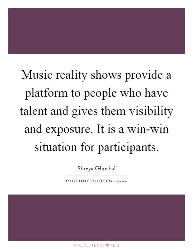 Music reality shows provide a platform to people who have talent and gives them visibility and exposure. It is a win-win situation for participants Picture Quote #1