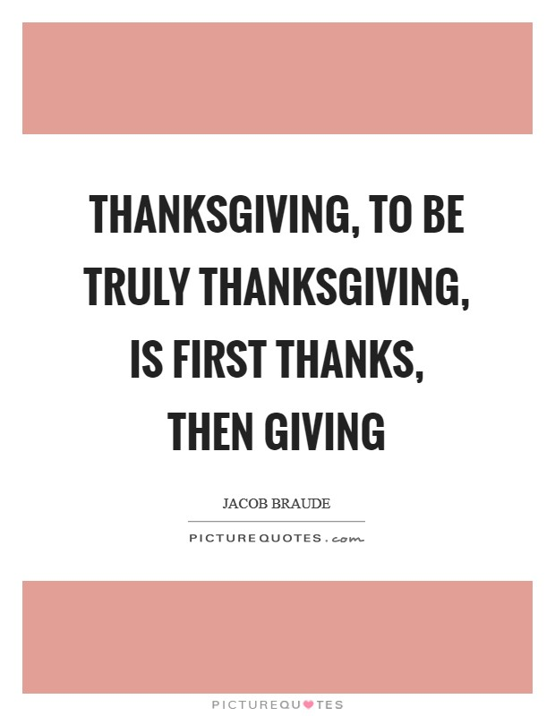 Thanksgiving, to be truly Thanksgiving, is first thanks, then giving Picture Quote #1