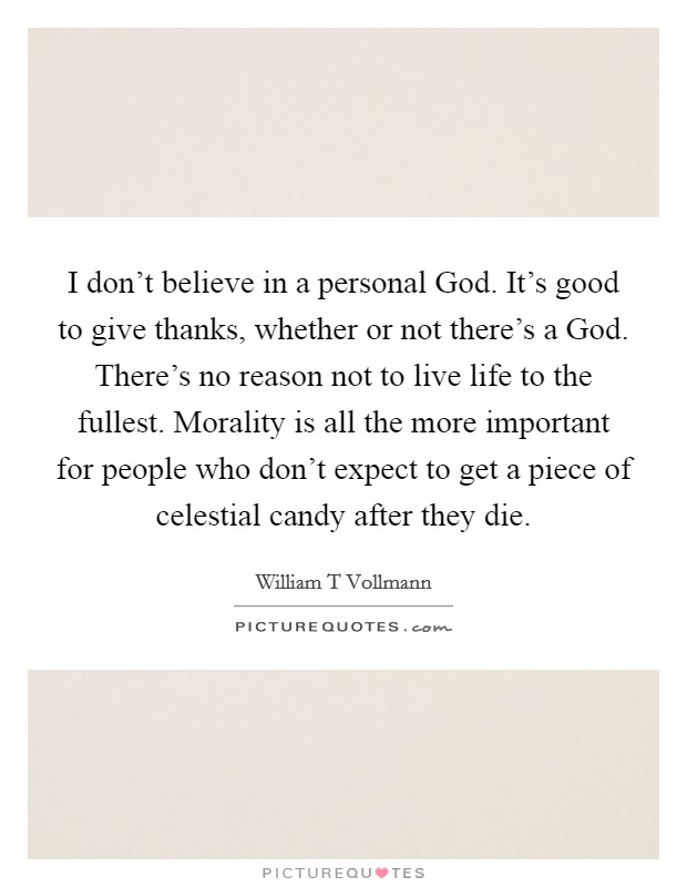 I don't believe in a personal God. It's good to give thanks, whether or not there's a God. There's no reason not to live life to the fullest. Morality is all the more important for people who don't expect to get a piece of celestial candy after they die Picture Quote #1