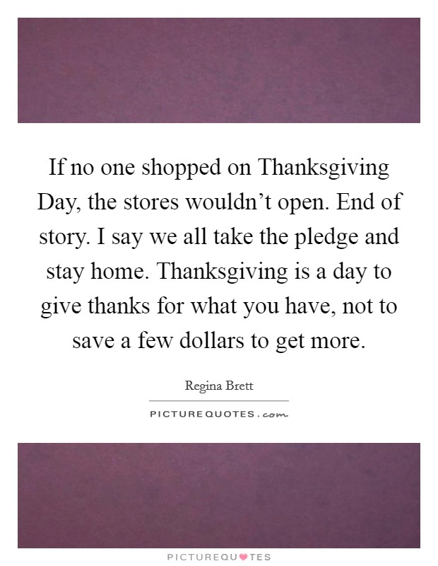 If no one shopped on Thanksgiving Day, the stores wouldn't open. End of story. I say we all take the pledge and stay home. Thanksgiving is a day to give thanks for what you have, not to save a few dollars to get more Picture Quote #1