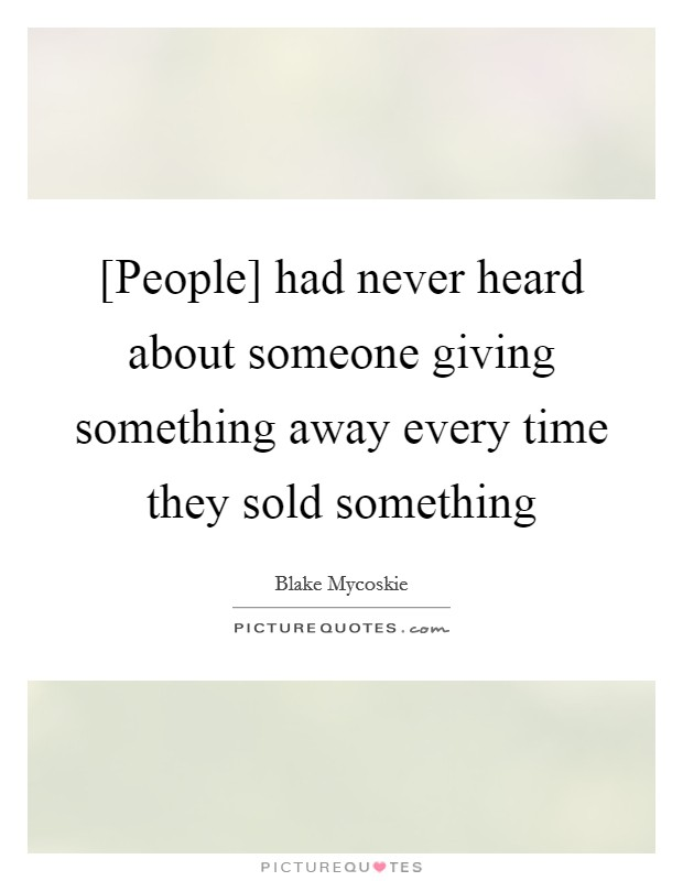 [People] had never heard about someone giving something away every time they sold something Picture Quote #1