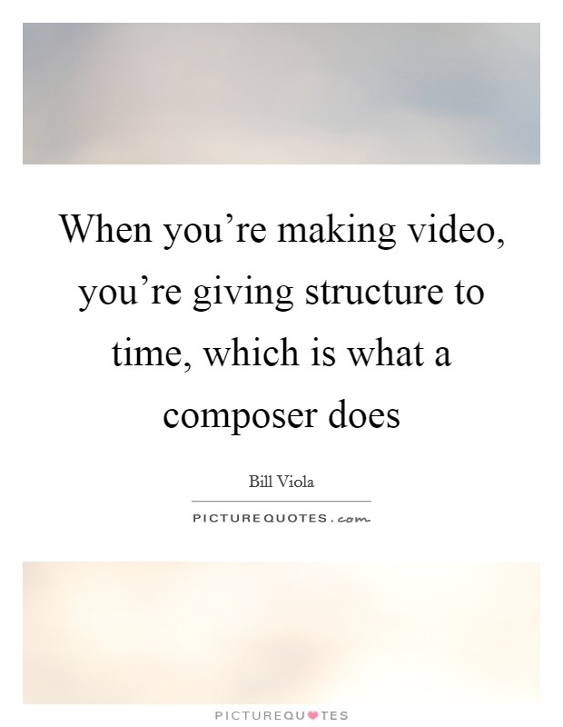 When you're making video, you're giving structure to time, which is what a composer does Picture Quote #1