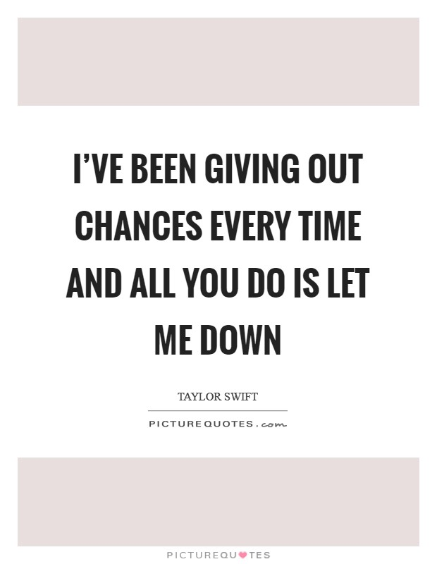 I've been giving out chances every time and all you do is let me down Picture Quote #1