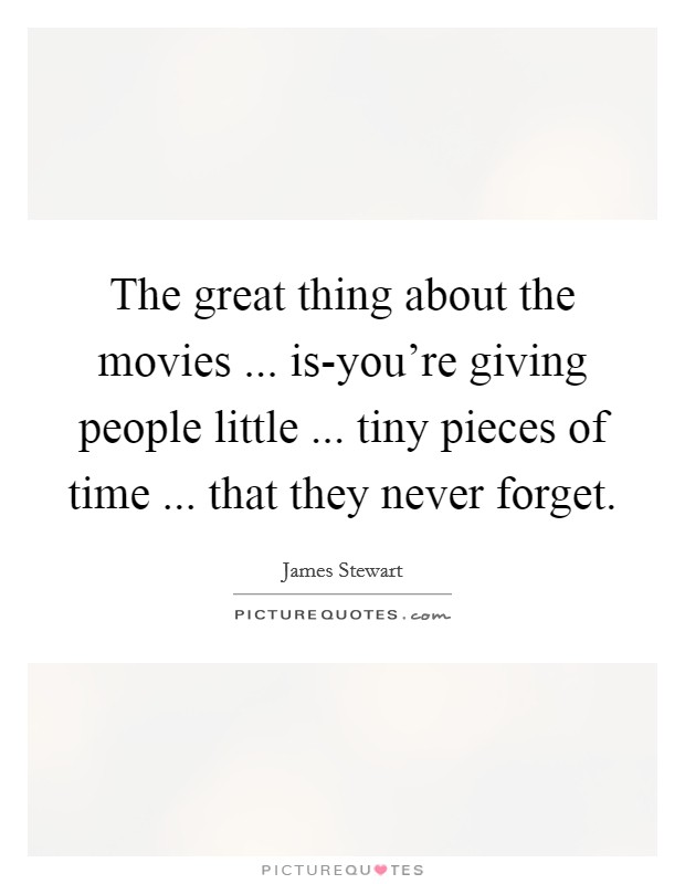 The great thing about the movies ... is-you're giving people little ... tiny pieces of time ... that they never forget Picture Quote #1