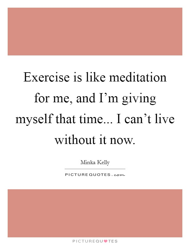 Exercise is like meditation for me, and I'm giving myself that time... I can't live without it now Picture Quote #1