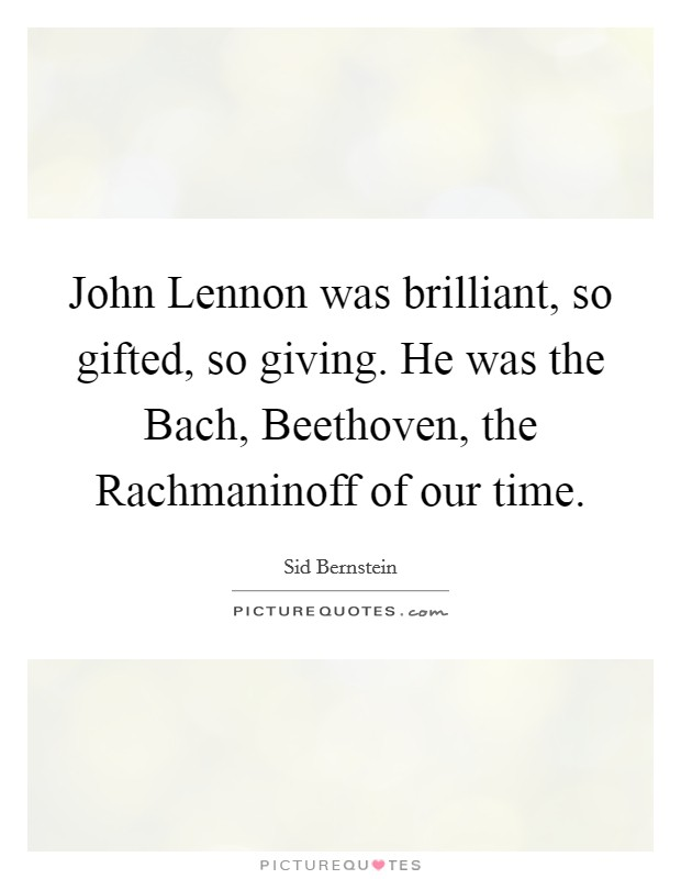 John Lennon was brilliant, so gifted, so giving. He was the Bach, Beethoven, the Rachmaninoff of our time Picture Quote #1