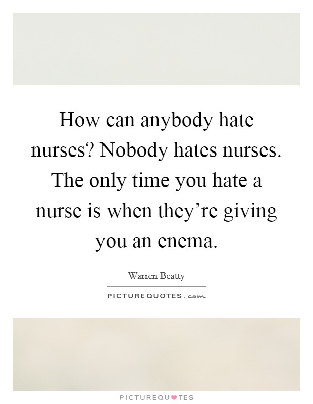 How can anybody hate nurses? Nobody hates nurses. The only time you hate a nurse is when they're giving you an enema Picture Quote #1