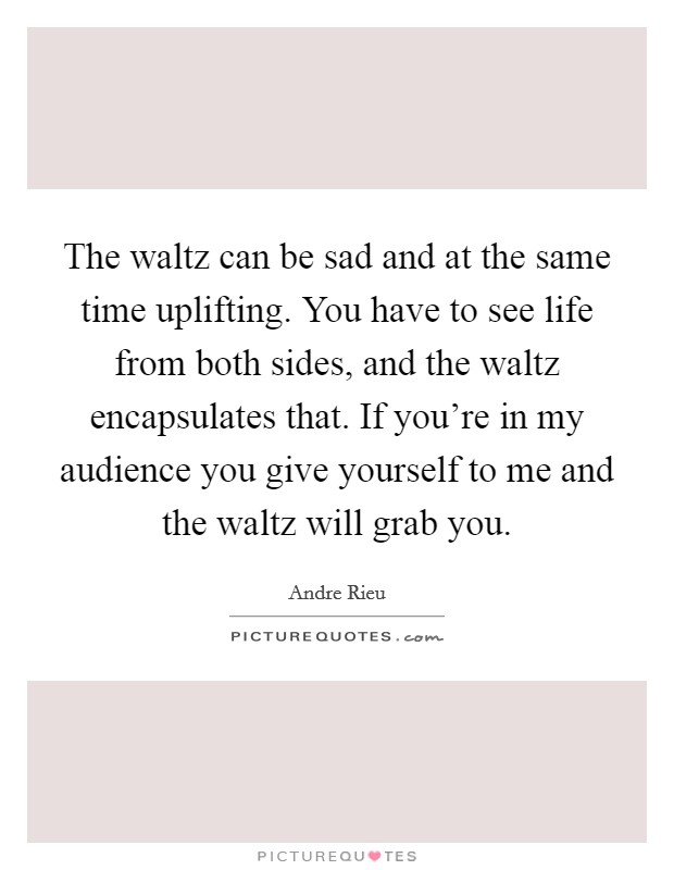 The waltz can be sad and at the same time uplifting. You have to see life from both sides, and the waltz encapsulates that. If you're in my audience you give yourself to me and the waltz will grab you Picture Quote #1