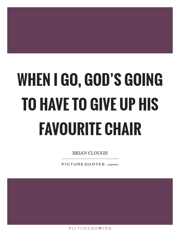 When I go, God's going to have to give up his favourite chair Picture Quote #1