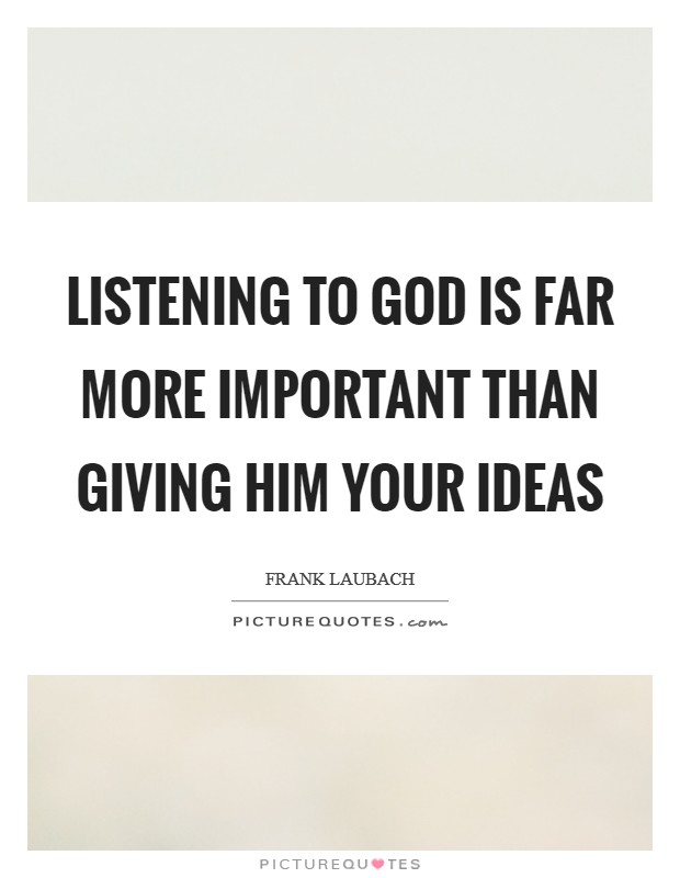 Listening to God is far more important than giving Him your ideas Picture Quote #1