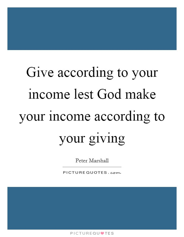 Give according to your income lest God make your income according to your giving Picture Quote #1