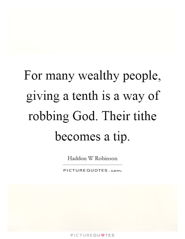 For many wealthy people, giving a tenth is a way of robbing God. Their tithe becomes a tip Picture Quote #1