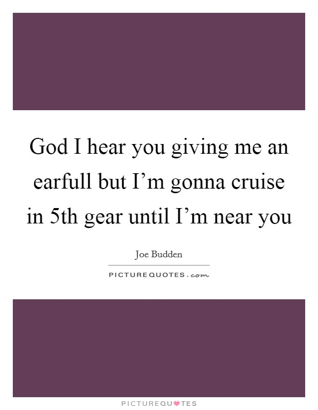 God I hear you giving me an earfull but I'm gonna cruise in 5th gear until I'm near you Picture Quote #1