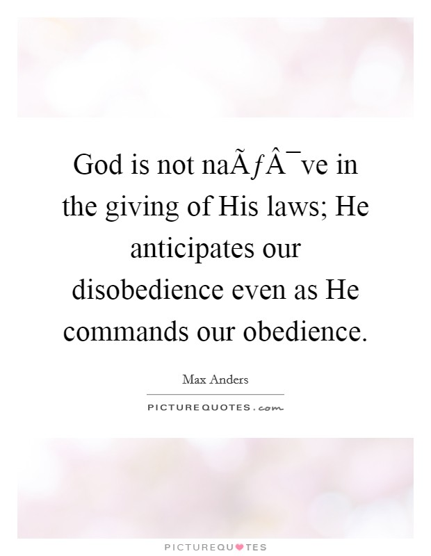 God is not naïve in the giving of His laws; He anticipates our disobedience even as He commands our obedience Picture Quote #1