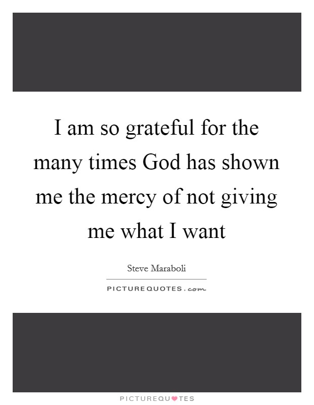 I am so grateful for the many times God has shown me the mercy of not giving me what I want Picture Quote #1