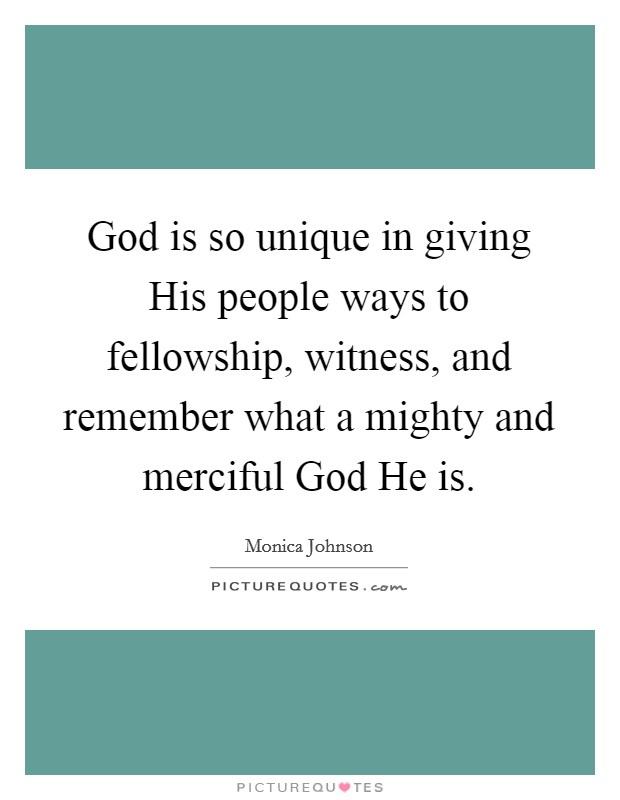 God is so unique in giving His people ways to fellowship, witness, and remember what a mighty and merciful God He is Picture Quote #1