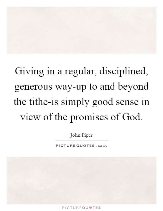 Giving in a regular, disciplined, generous way-up to and beyond the tithe-is simply good sense in view of the promises of God Picture Quote #1