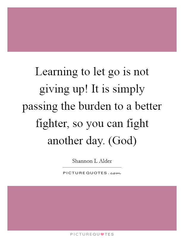 Learning to let go is not giving up! It is simply passing the burden to a better fighter, so you can fight another day. (God) Picture Quote #1