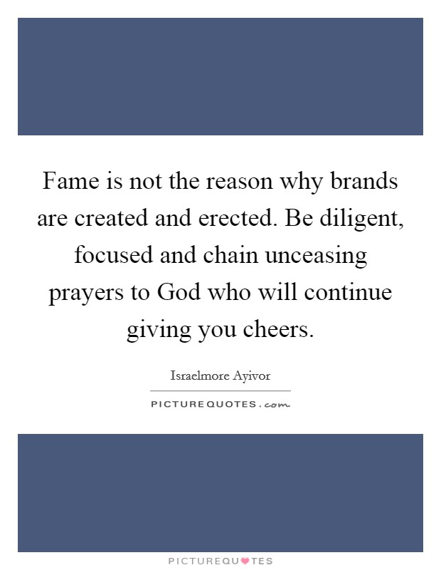 Fame is not the reason why brands are created and erected. Be diligent, focused and chain unceasing prayers to God who will continue giving you cheers Picture Quote #1