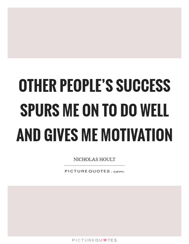 Other people's success spurs me on to do well and gives me motivation Picture Quote #1