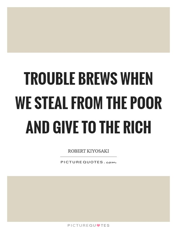 Trouble brews when we steal from the poor and give to the rich Picture Quote #1