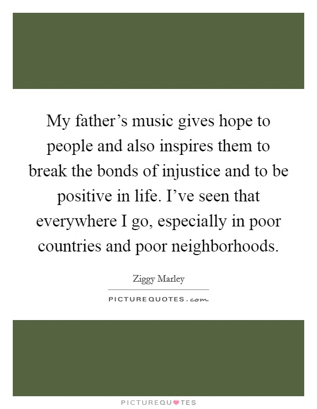My father's music gives hope to people and also inspires them to break the bonds of injustice and to be positive in life. I've seen that everywhere I go, especially in poor countries and poor neighborhoods Picture Quote #1