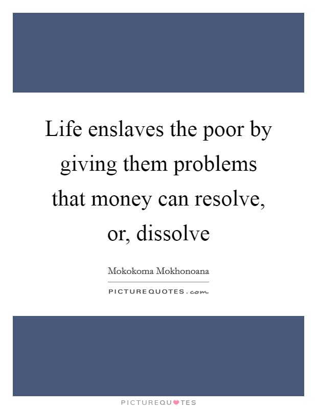 Life enslaves the poor by giving them problems that money can resolve, or, dissolve Picture Quote #1